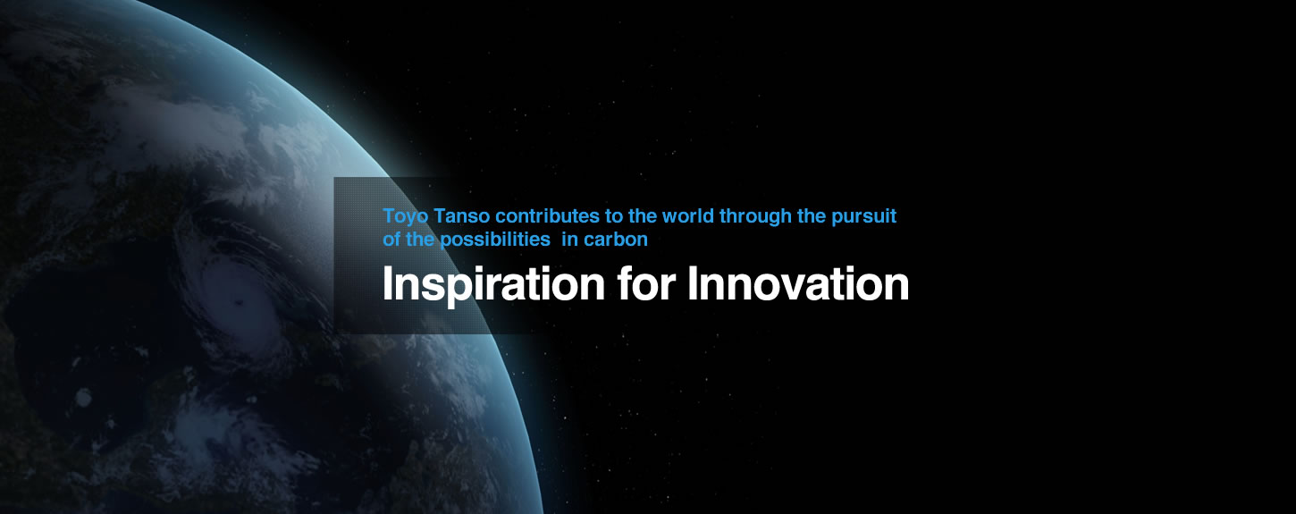 Toyo Tanso contributes to the world through the pursuit of the possibilities in carbon. Inspiration for Innovation