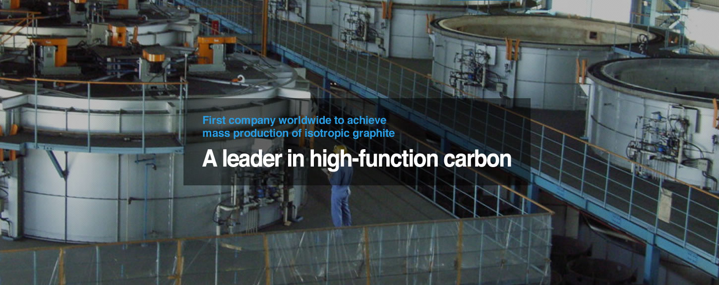 First company worldwide to achieve mass production of isotropic graphite. A leader in high-function carbon